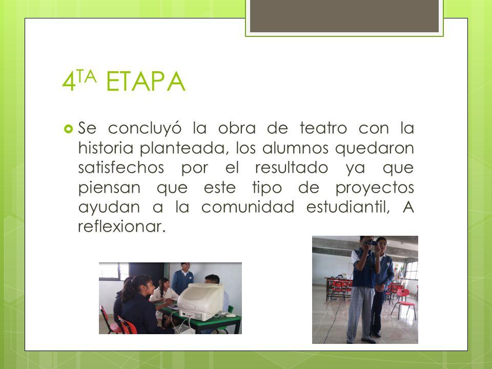 4 TA ETAPA Se concluyó la obra de teatro con la historia planteada, los alumnos quedaron satisfechos por el resultado ya que piensan que este tipo de