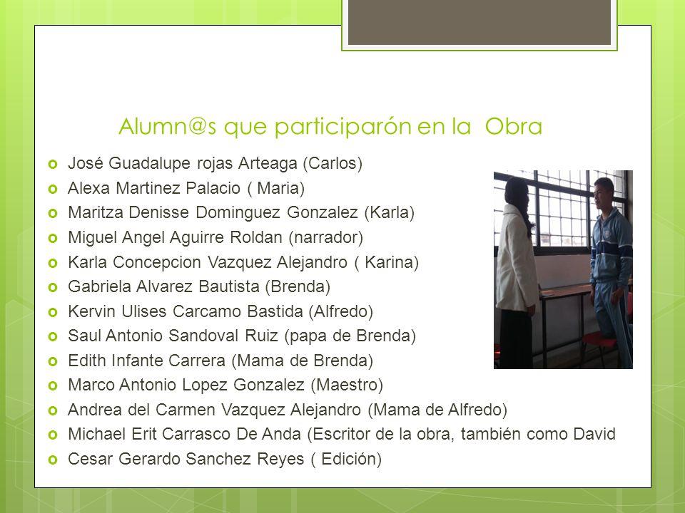 Alumn@s que participarón en la Obra José Guadalupe rojas Arteaga (Carlos) Alexa Martinez Palacio ( Maria) Maritza Denisse Dominguez Gonzalez (Karla) M