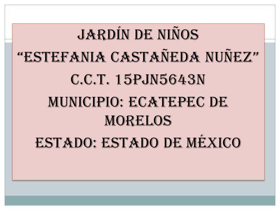 JARDÍN DE NIÑOS ESTEFANIA CASTAÑEDA NUÑEZ C.C.T. 15PJN5643N MUNICIPIO: ECATEPEC DE MORELOS ESTADO: ESTADO DE MÉXICO JARDÍN DE NIÑOS ESTEFANIA CASTAÑED