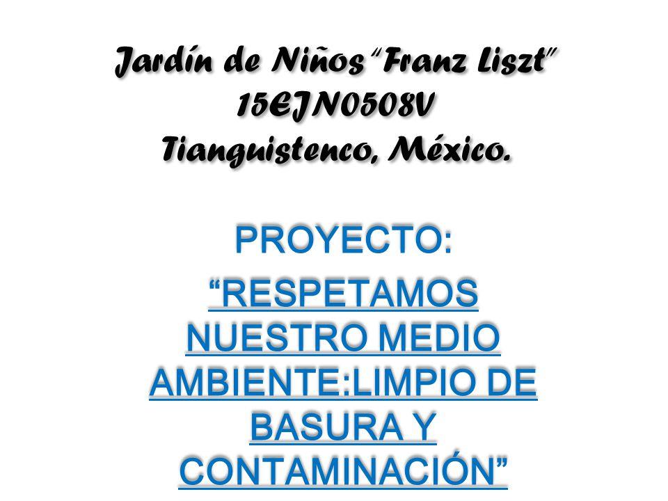 Jardín de Niños Franz Liszt 15EJN0508V Tianguistenco, México. PROYECTO: RESPETAMOS NUESTRO MEDIO AMBIENTE:LIMPIO DE BASURA Y CONTAMINACIÓN PROYECTO: R