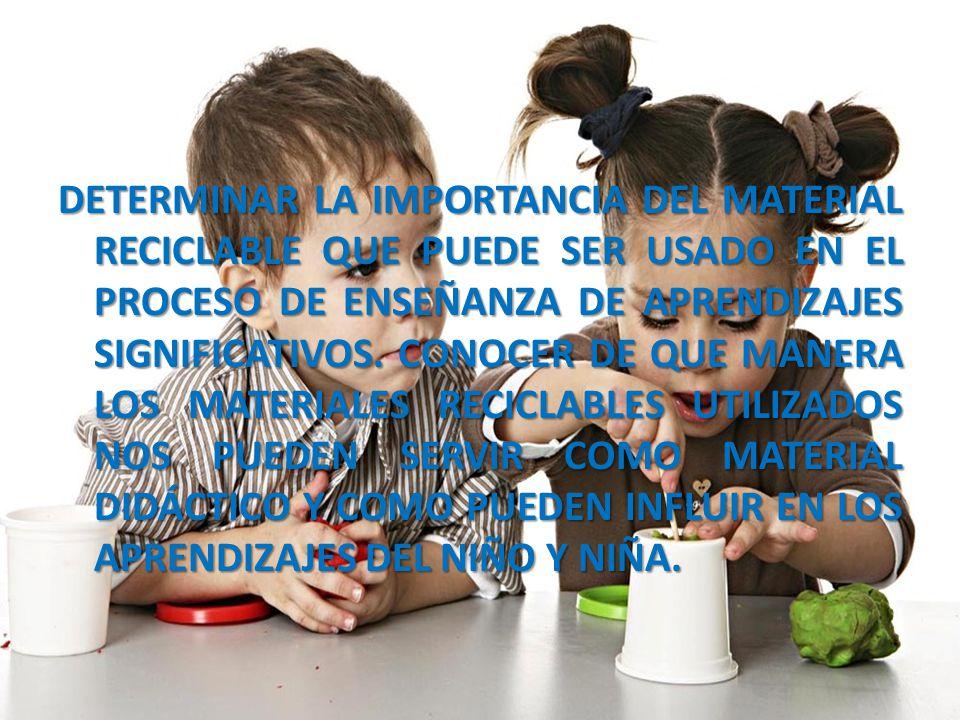 DETERMINAR LA IMPORTANCIA DEL MATERIAL RECICLABLE QUE PUEDE SER USADO EN EL PROCESO DE ENSEÑANZA DE APRENDIZAJES SIGNIFICATIVOS. CONOCER DE QUE MANERA