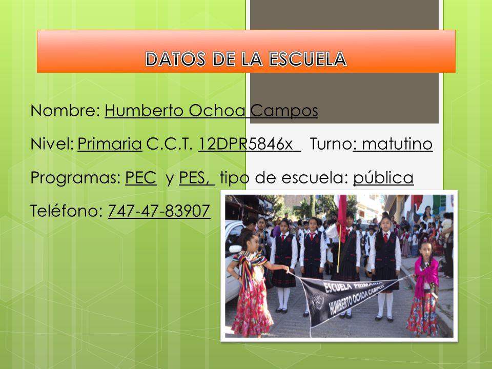 Nombre: Humberto Ochoa Campos Nivel: Primaria C.C.T. 12DPR5846x Turno: matutino Programas: PEC y PES, tipo de escuela: pública Teléfono: 747-47-83907