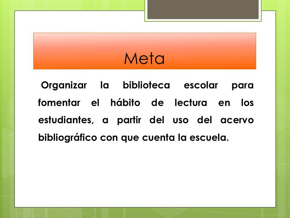 Meta Organizar la biblioteca escolar para fomentar el hábito de lectura en los estudiantes, a partir del uso del acervo bibliográfico con que cuenta la escuela.