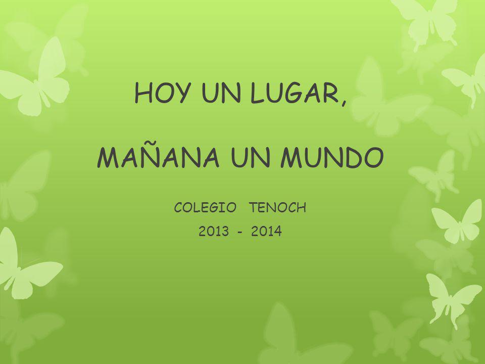 HOY UN LUGAR, MAÑANA UN MUNDO COLEGIO TENOCH 2013 - 2014