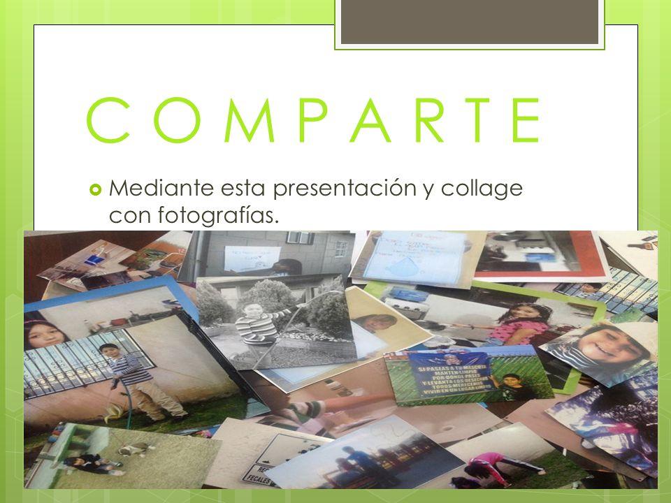 C O M P A R T E Mediante esta presentación y collage con fotografías.