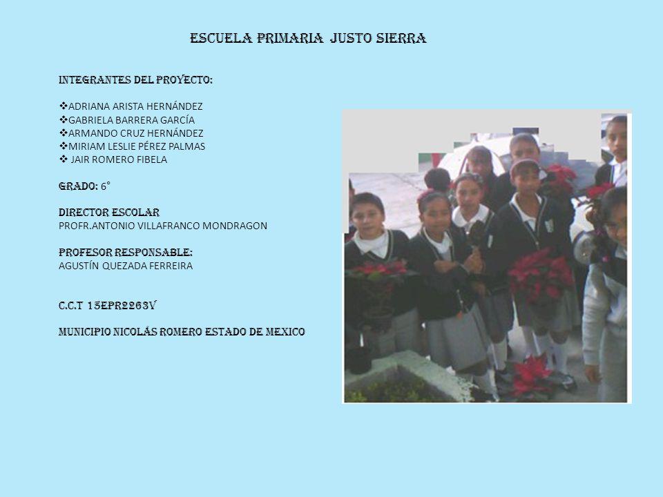 ESCUELA PRIMARIA JUSTO SIERRA Integrantes del proyecto: ADRIANA ARISTA HERNÁNDEZ GABRIELA BARRERA GARCÍA ARMANDO CRUZ HERNÁNDEZ MIRIAM LESLIE PÉREZ PA