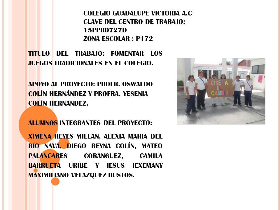 COLEGIO GUADALUPE VICTORIA A.C CLAVE DEL CENTRO DE TRABAJO: 15PPR0727D ZONA ESCOLAR : P172 TITULO DEL TRABAJO: FOMENTAR LOS JUEGOS TRADICIONALES EN EL