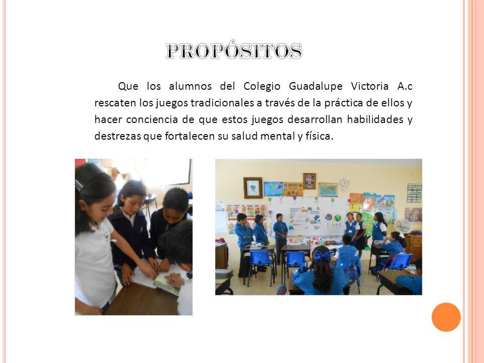 Que los alumnos del Colegio Guadalupe Victoria A.c rescaten los juegos tradicionales a través de la práctica de ellos y hacer conciencia de que estos