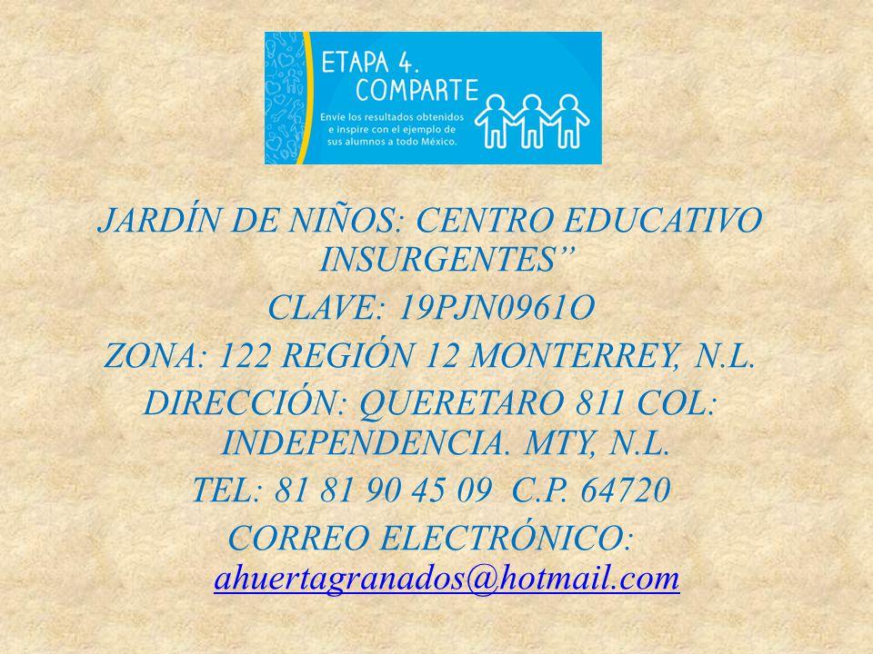 JARDÍN DE NIÑOS: CENTRO EDUCATIVO INSURGENTES CLAVE: 19PJN0961O ZONA: 122 REGIÓN 12 MONTERREY, N.L. DIRECCIÓN: QUERETARO 811 COL: INDEPENDENCIA. MTY,