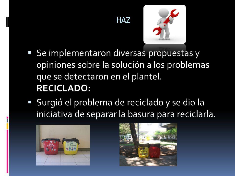 HAZ Se implementaron diversas propuestas y opiniones sobre la solución a los problemas que se detectaron en el plantel. RECICLADO: Surgió el problema