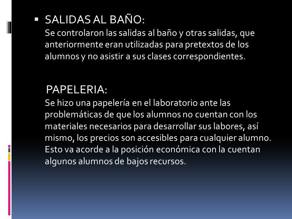 SALIDAS AL BAÑO: Se controlaron las salidas al baño y otras salidas, que anteriormente eran utilizadas para pretextos de los alumnos y no asistir a sus clases correspondientes.
