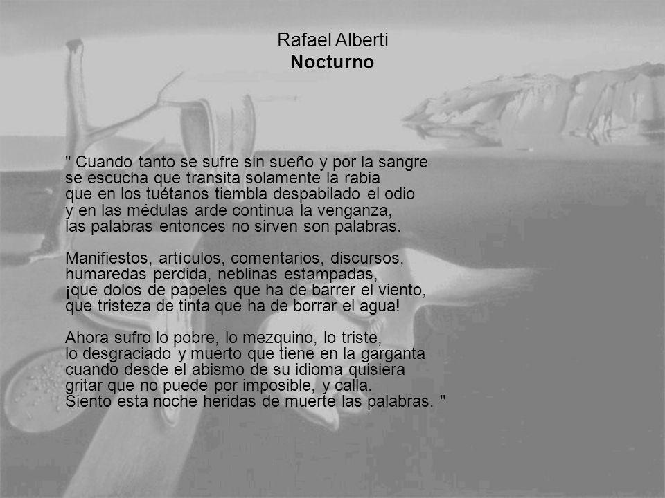 Rafael Alberti Nocturno Cuando tanto se sufre sin sueño y por la sangre se escucha que transita solamente la rabia que en los tuétanos tiembla despabilado el odio y en las médulas arde continua la venganza, las palabras entonces no sirven son palabras.
