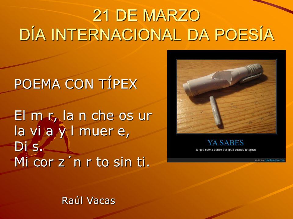 21 DE MARZO DÍA INTERNACIONAL DA POESÍA POEMA CON TÍPEX El m r, la n che os ur la vi a y l muer e, Di s. Mi cor z´n r to sin ti. Raúl Vacas