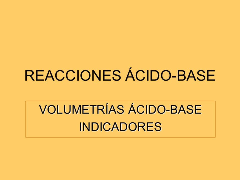 REACCIONES ÁCIDO-BASE VOLUMETRÍAS ÁCIDO-BASE INDICADORES