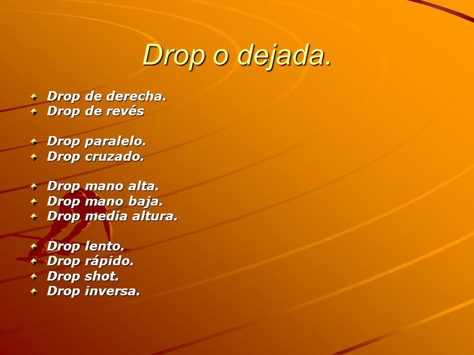 Drop o dejada. Drop de derecha. Drop de revés Drop paralelo. Drop cruzado. Drop mano alta. Drop mano baja. Drop media altura. Drop lento. Drop rápido.