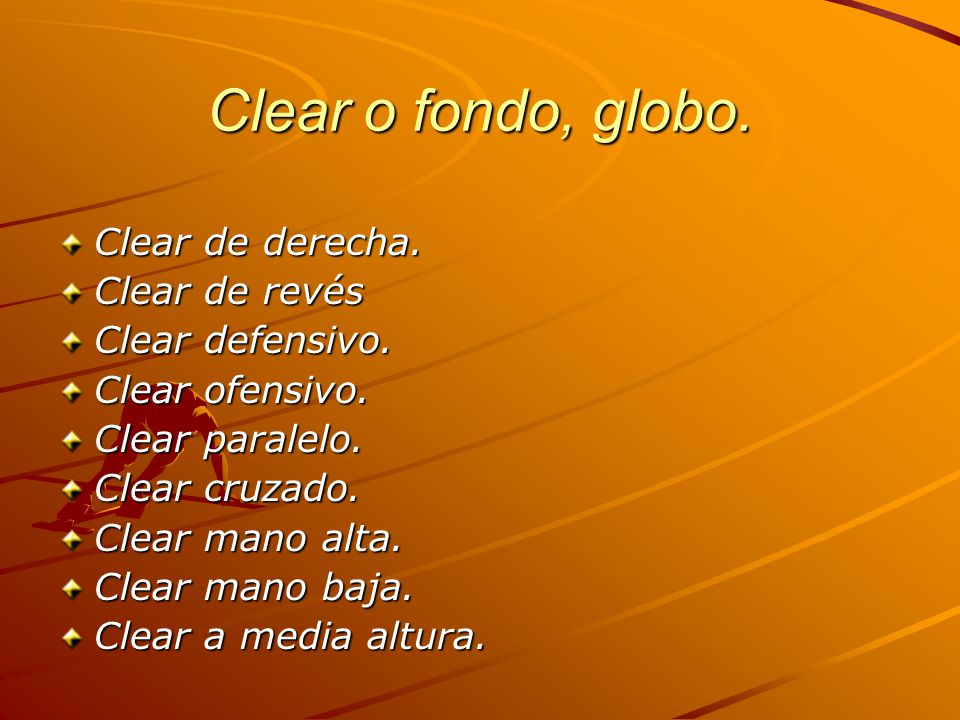 Clear o fondo, globo. Clear de derecha. Clear de revés Clear defensivo. Clear ofensivo. Clear paralelo. Clear cruzado. Clear mano alta. Clear mano baj
