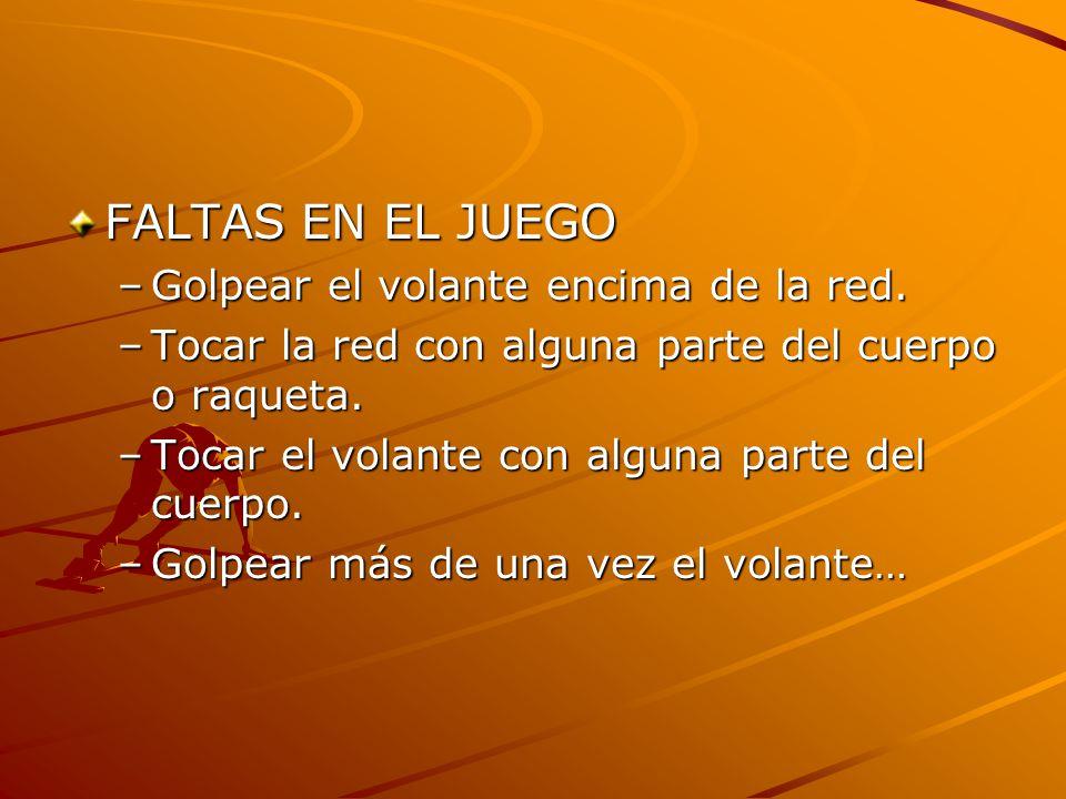 FALTAS EN EL JUEGO –Golpear el volante encima de la red. –Tocar la red con alguna parte del cuerpo o raqueta. –Tocar el volante con alguna parte del c