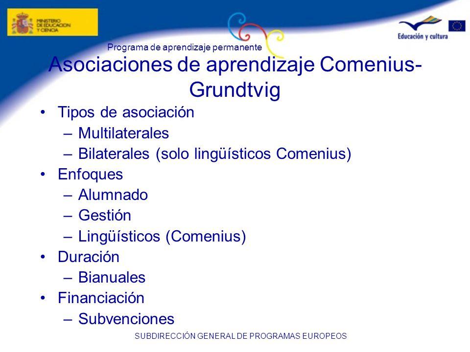 Programa de aprendizaje permanente SUBDIRECCIÓN GENERAL DE PROGRAMAS EUROPEOS Asociaciones de aprendizaje Comenius- Grundtvig Tipos de asociación –Multilaterales –Bilaterales (solo lingüísticos Comenius) Enfoques –Alumnado –Gestión –Lingüísticos (Comenius) Duración –Bianuales Financiación –Subvenciones
