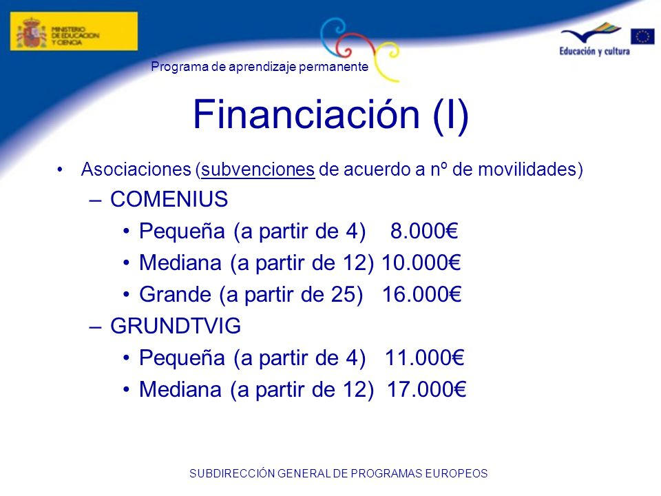 Programa de aprendizaje permanente SUBDIRECCIÓN GENERAL DE PROGRAMAS EUROPEOS Financiación (I) Asociaciones (subvenciones de acuerdo a nº de movilidades) –COMENIUS Pequeña (a partir de 4) 8.000 Mediana (a partir de 12) 10.000 Grande (a partir de 25) 16.000 –GRUNDTVIG Pequeña (a partir de 4) 11.000 Mediana (a partir de 12) 17.000