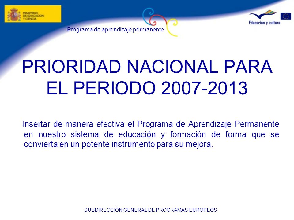 Programa de aprendizaje permanente SUBDIRECCIÓN GENERAL DE PROGRAMAS EUROPEOS PRIORIDAD NACIONAL PARA EL PERIODO 2007-2013 Insertar de manera efectiva el Programa de Aprendizaje Permanente en nuestro sistema de educación y formación de forma que se convierta en un potente instrumento para su mejora.
