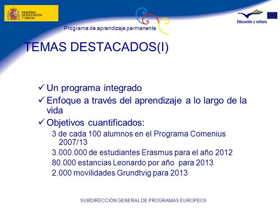 Programa de aprendizaje permanente SUBDIRECCIÓN GENERAL DE PROGRAMAS EUROPEOS TEMAS DESTACADOS(I) Un programa integrado Enfoque a través del aprendizaje a lo largo de la vida Objetivos cuantificados: 3 de cada 100 alumnos en el Programa Comenius 2007/13 3.000.000 de estudiantes Erasmus para el año 2012 80.000 estancias Leonardo por año para 2013 2.000 movilidades Grundtvig para 2013
