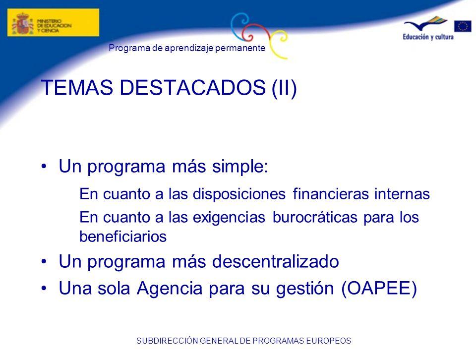 Programa de aprendizaje permanente SUBDIRECCIÓN GENERAL DE PROGRAMAS EUROPEOS TEMAS DESTACADOS (II) Un programa más simple: En cuanto a las disposiciones financieras internas En cuanto a las exigencias burocráticas para los beneficiarios Un programa más descentralizado Una sola Agencia para su gestión (OAPEE)