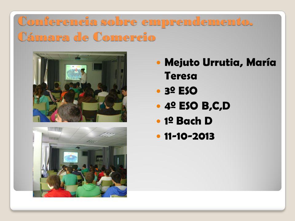 Conferencia sobre emprendemento. Cámara de Comercio Mejuto Urrutia, María Teresa 3º ESO 4º ESO B,C,D 1º Bach D 11-10-2013