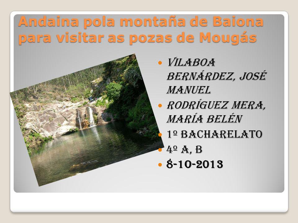 Andaina pola montaña de Baiona para visitar as pozas de Mougás Vilaboa Bernárdez, José Manuel Rodríguez Mera, María Belén 1º Bacharelato 4º A, B 8-1o-