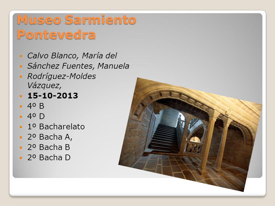 Museo Sarmiento Pontevedra Calvo Blanco, María del Sánchez Fuentes, Manuela Rodríguez-Moldes Vázquez, 15-10-2013 4º B 4º D 1º Bacharelato 2º Bacha A,