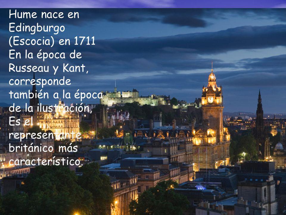 Hume nace en Edingburgo (Escocia) en 1711 En la época de Russeau y Kant, corresponde también a la época de la ilustración, Es el representante británi