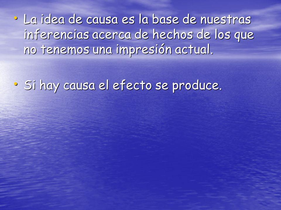 La idea de causa es la base de nuestras inferencias acerca de hechos de los que no tenemos una impresión actual. La idea de causa es la base de nuestr