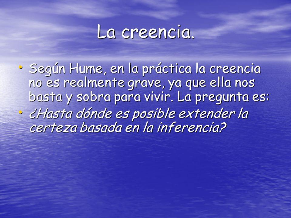 La creencia. Según Hume, en la práctica la creencia no es realmente grave, ya que ella nos basta y sobra para vivir. La pregunta es: Según Hume, en la