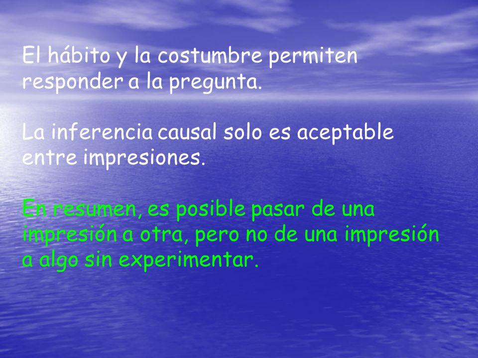 El hábito y la costumbre permiten responder a la pregunta. La inferencia causal solo es aceptable entre impresiones. En resumen, es posible pasar de u