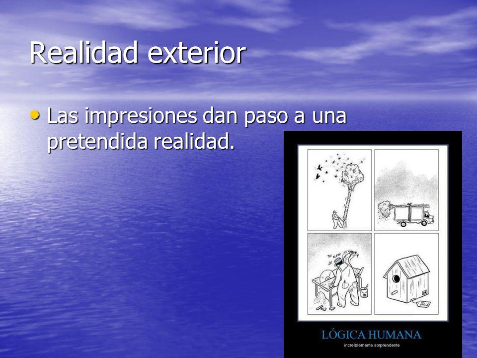 Realidad exterior Las impresiones dan paso a una pretendida realidad. Las impresiones dan paso a una pretendida realidad.