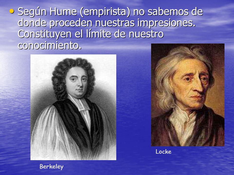 Según Hume (empirista) no sabemos de donde proceden nuestras impresiones. Constituyen el límite de nuestro conocimiento. Según Hume (empirista) no sab