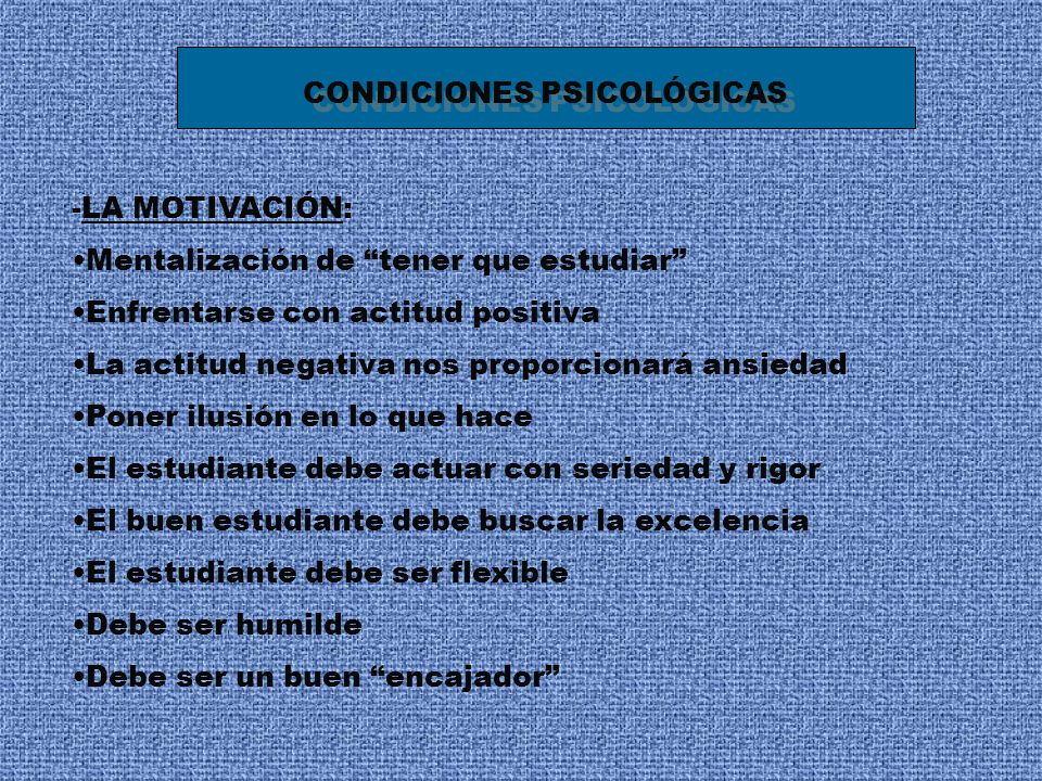 CONDICIONES PSICOLÓGICAS -LA MOTIVACIÓN: Mentalización de tener que estudiar Enfrentarse con actitud positiva La actitud negativa nos proporcionará an