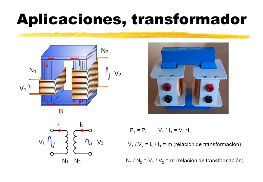 Aplicaciones, transformador P 1 = P 2 V 1 * I 1 = V 2 *I 2 V 1 / V 2 = I 2 / I 1 = m (relación de transformación). N 1 / N 2 = V 1 / V 2 = m (relación