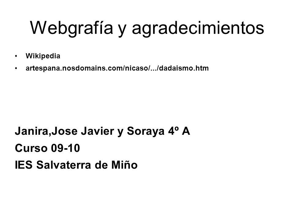 Webgrafía y agradecimientos Wikipedia artespana.nosdomains.com/nicaso/.../dadaismo.htm Janira,Jose Javier y Soraya 4º A Curso 09-10 IES Salvaterra de Miño