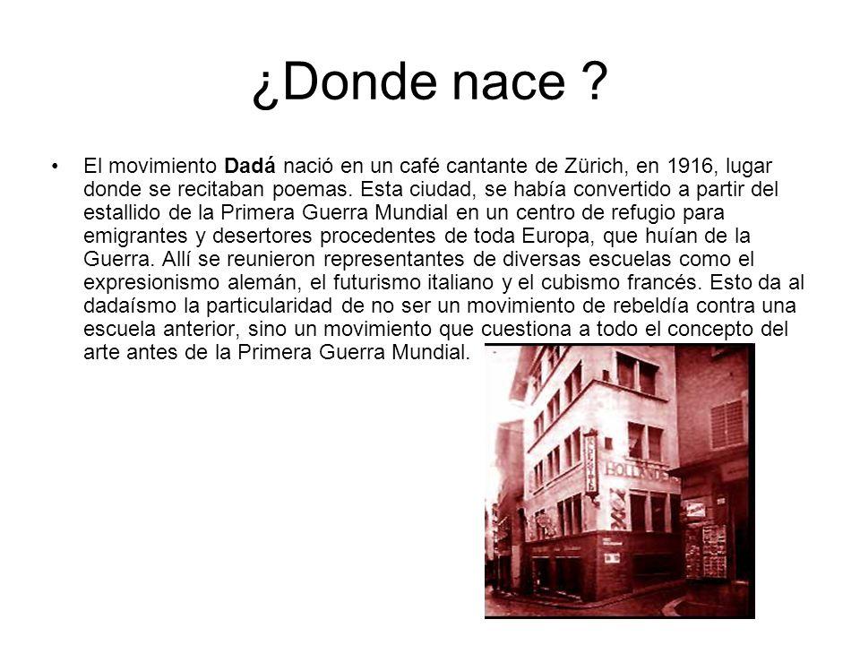 ¿Donde nace ? El movimiento Dadá nació en un café cantante de Zürich, en 1916, lugar donde se recitaban poemas. Esta ciudad, se había convertido a par