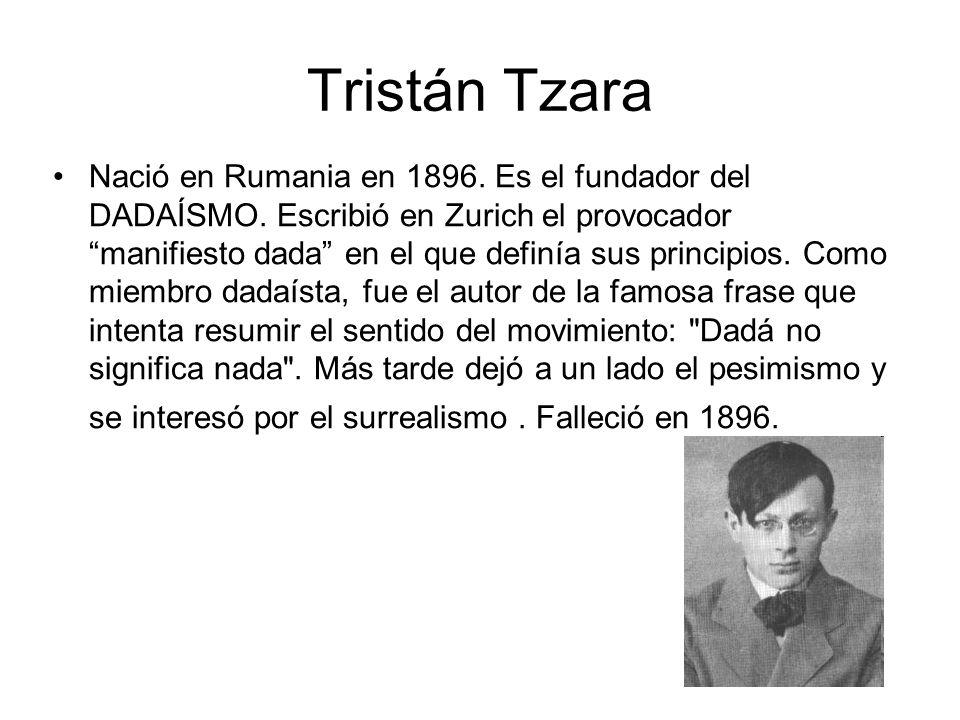 Tristán Tzara Nació en Rumania en 1896. Es el fundador del DADAÍSMO. Escribió en Zurich el provocador manifiesto dada en el que definía sus principios