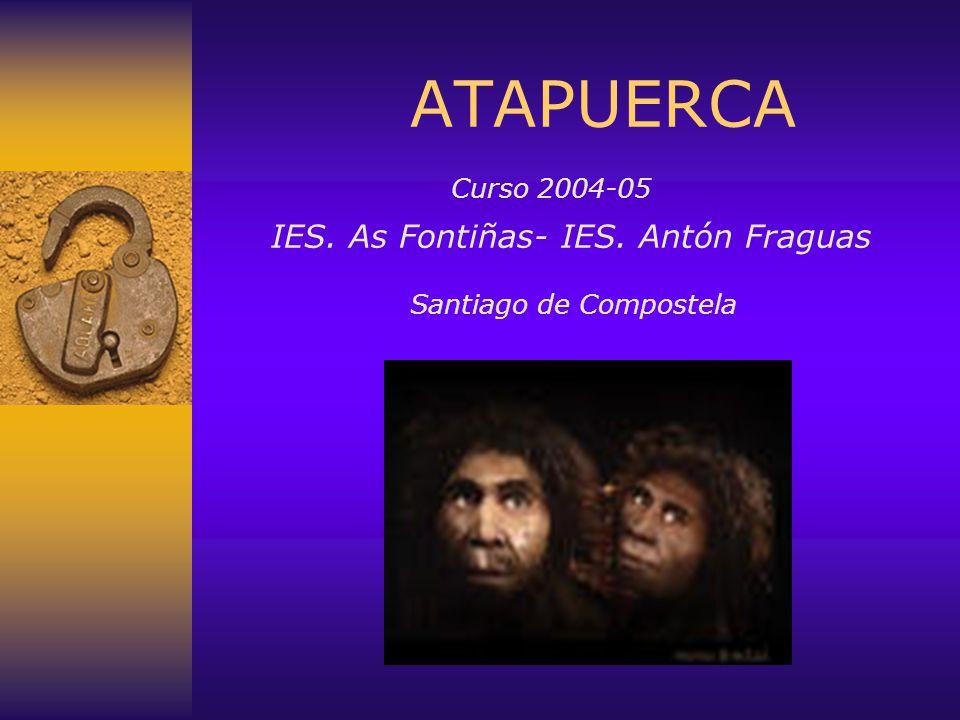 ATAPUERCA Curso 2004-05 IES. As Fontiñas- IES. Antón Fraguas Santiago de Compostela