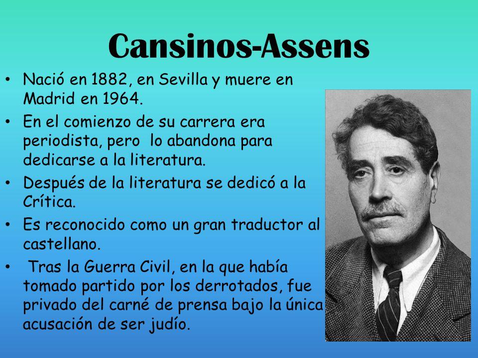 Cansinos-Assens Nació en 1882, en Sevilla y muere en Madrid en 1964. En el comienzo de su carrera era periodista, pero lo abandona para dedicarse a la