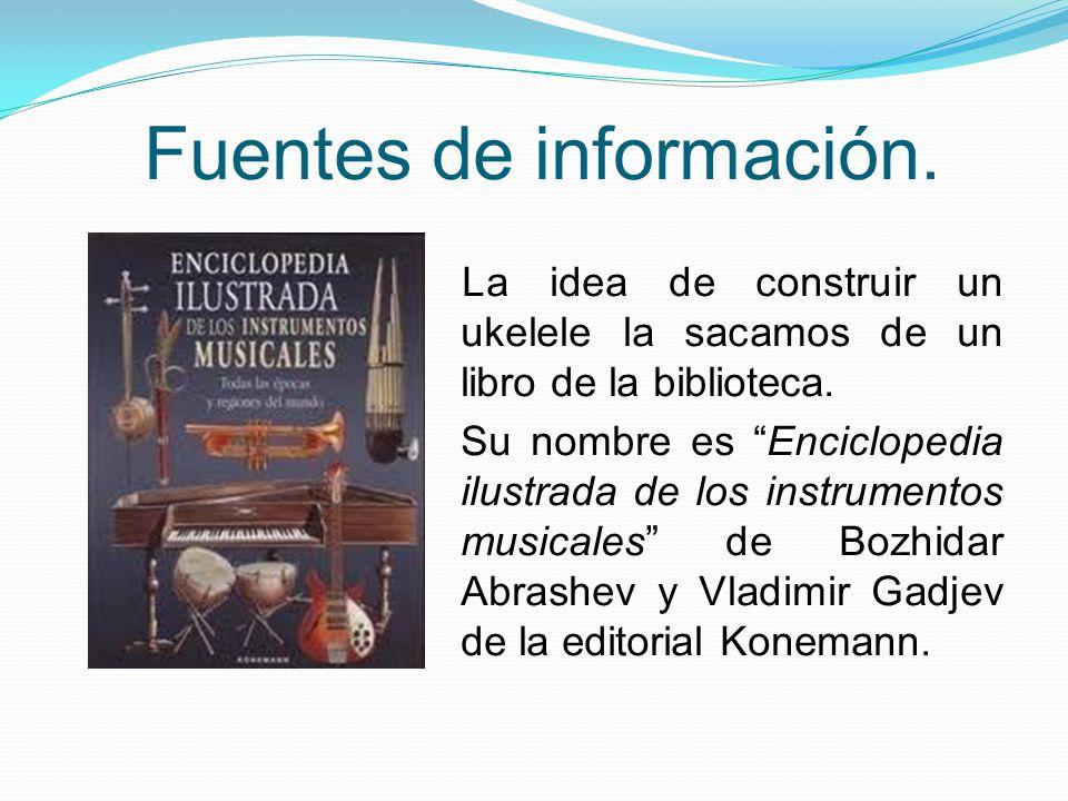 Fuentes de información. La idea de construir un ukelele la sacamos de un libro de la biblioteca. Su nombre es Enciclopedia ilustrada de los instrument
