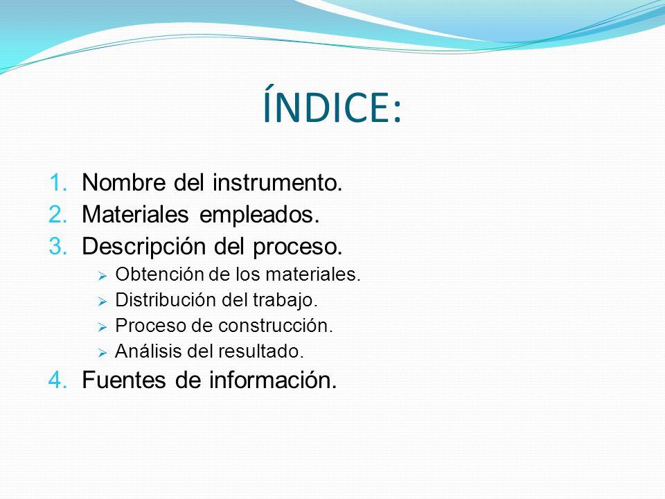ÍNDICE: 1. Nombre del instrumento. 2. Materiales empleados. 3. Descripción del proceso. Obtención de los materiales. Distribución del trabajo. Proceso