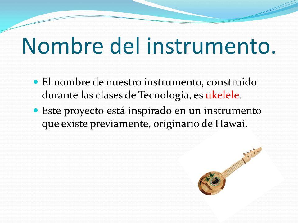 Nombre del instrumento. El nombre de nuestro instrumento, construido durante las clases de Tecnología, es ukelele. Este proyecto está inspirado en un