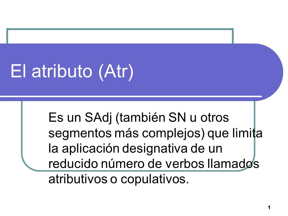1 El atributo (Atr) Es un SAdj (también SN u otros segmentos más complejos) que limita la aplicación designativa de un reducido número de verbos llama