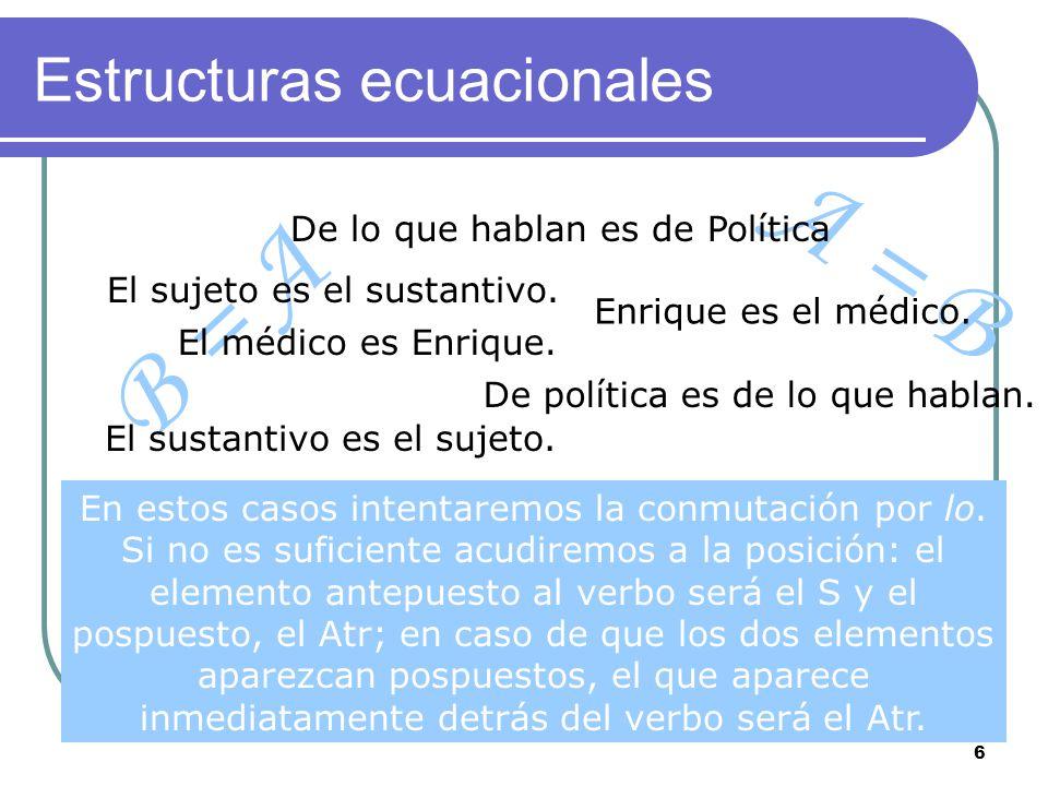 6 B = A A = B Estructuras ecuacionales El médico es Enrique. Enrique es el médico. De política es de lo que hablan. El sujeto es el sustantivo. El sus