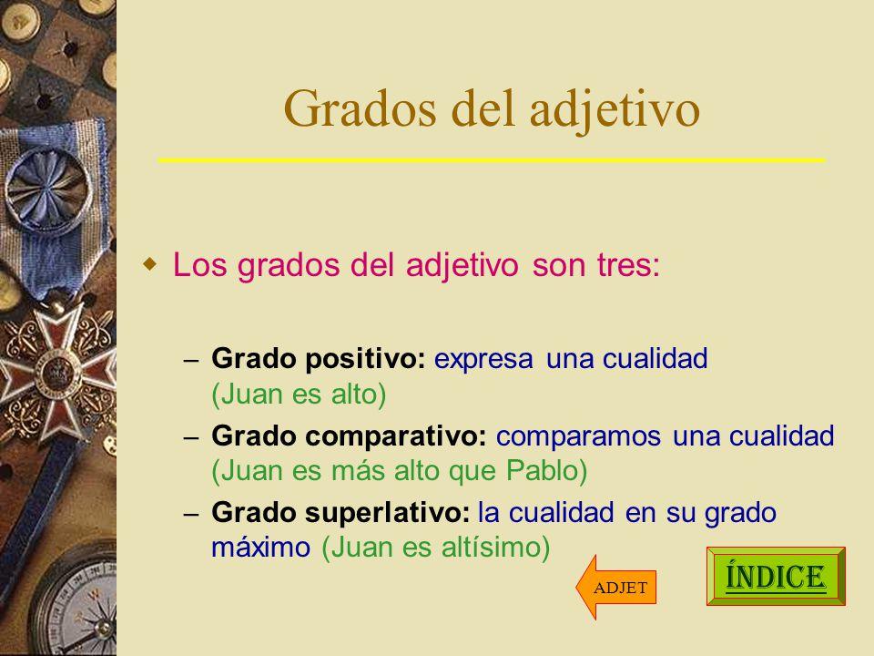 Grados del adjetivo Los grados del adjetivo son tres: – Grado positivo: expresa una cualidad (Juan es alto) – Grado comparativo: comparamos una cualidad (Juan es más alto que Pablo) – Grado superlativo: la cualidad en su grado máximo (Juan es altísimo) ÍNDICE ADJET
