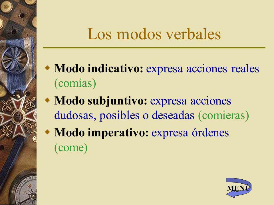 Los modos verbales Modo indicativo: expresa acciones reales (comías) Modo subjuntivo: expresa acciones dudosas, posibles o deseadas (comieras) Modo imperativo: expresa órdenes (come) MENÚ