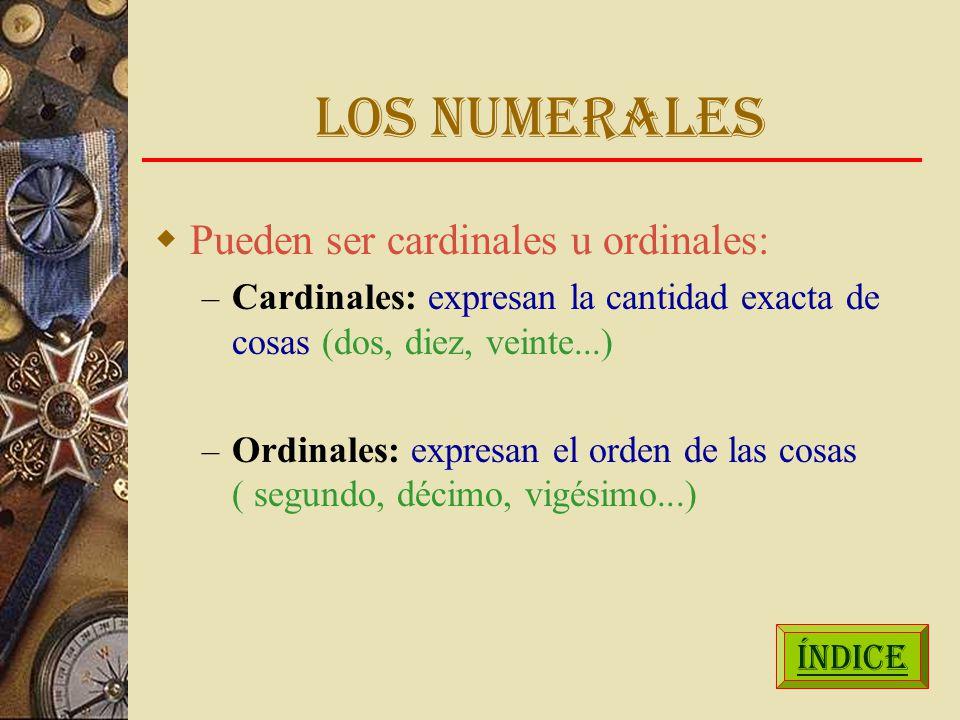 LOS NUMERALES Pueden ser cardinales u ordinales: – Cardinales: expresan la cantidad exacta de cosas (dos, diez, veinte...) – Ordinales: expresan el orden de las cosas ( segundo, décimo, vigésimo...) ÍNDICE
